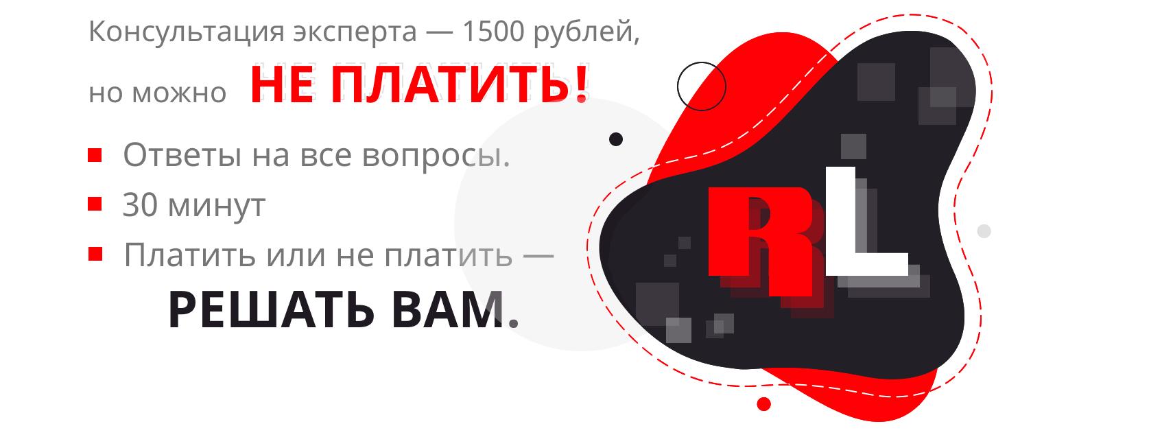 Консультация эксперта — 1500 рублей, но можно  НЕ платить! Ответы на все вопросы. 30 минут. Платить или не платить — РЕШАТЬ ВАМ.